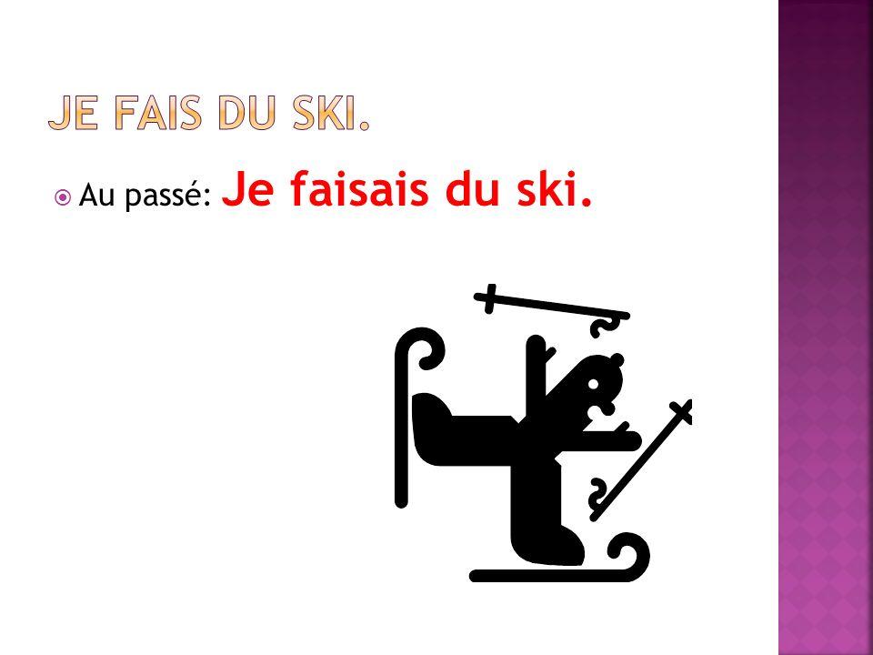 Au passé: Je faisais du ski.