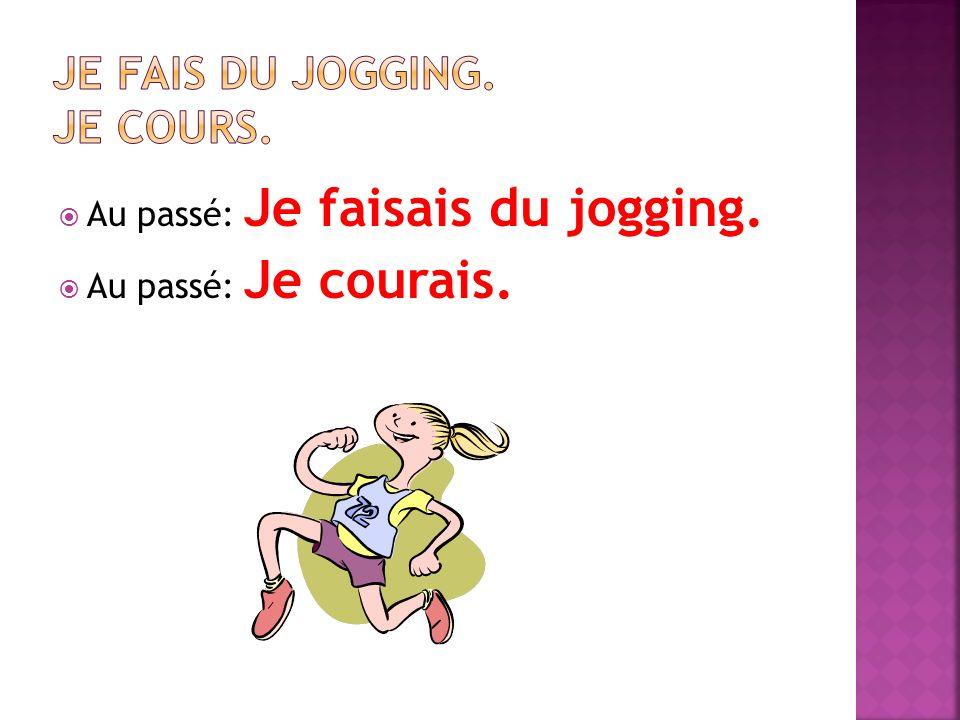 Au passé: Je faisais du jogging. Au passé: Je courais.