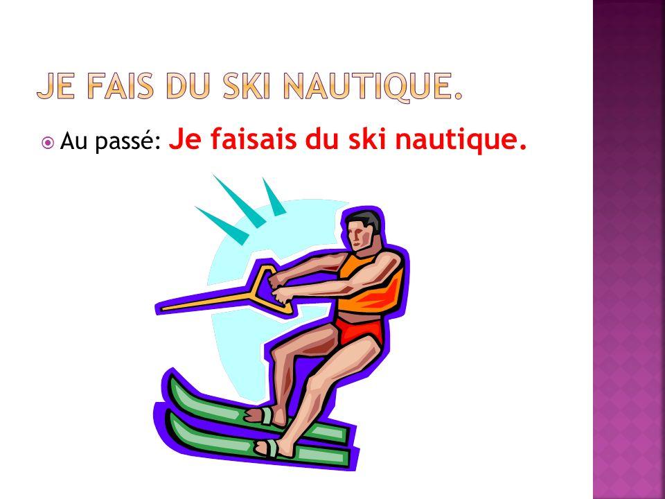 Au passé: Je faisais du ski nautique.