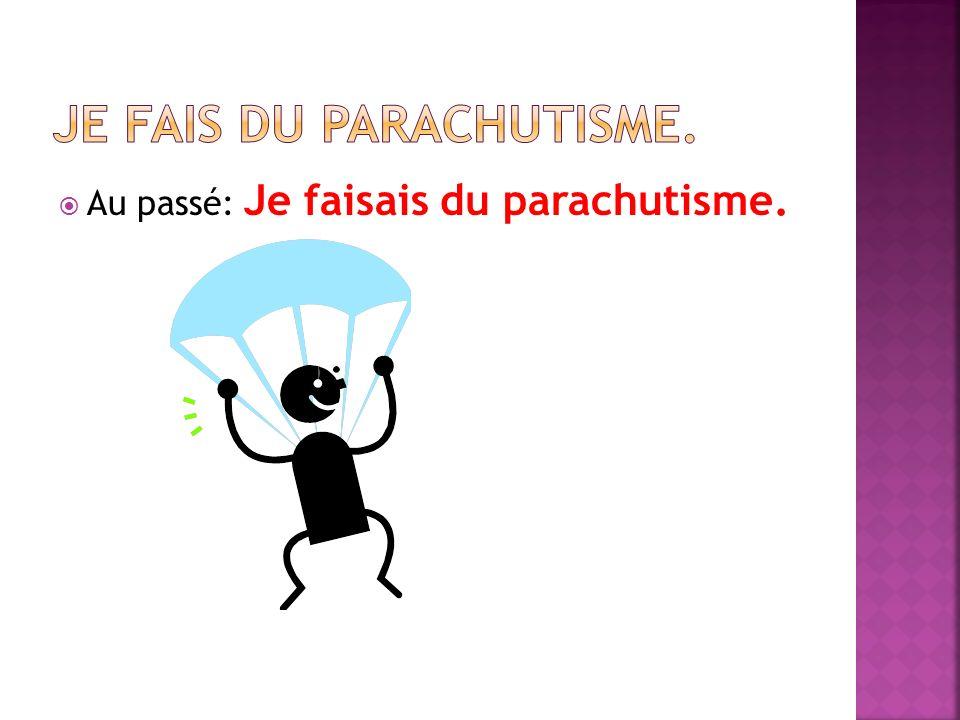 Au passé: Je faisais du parachutisme.