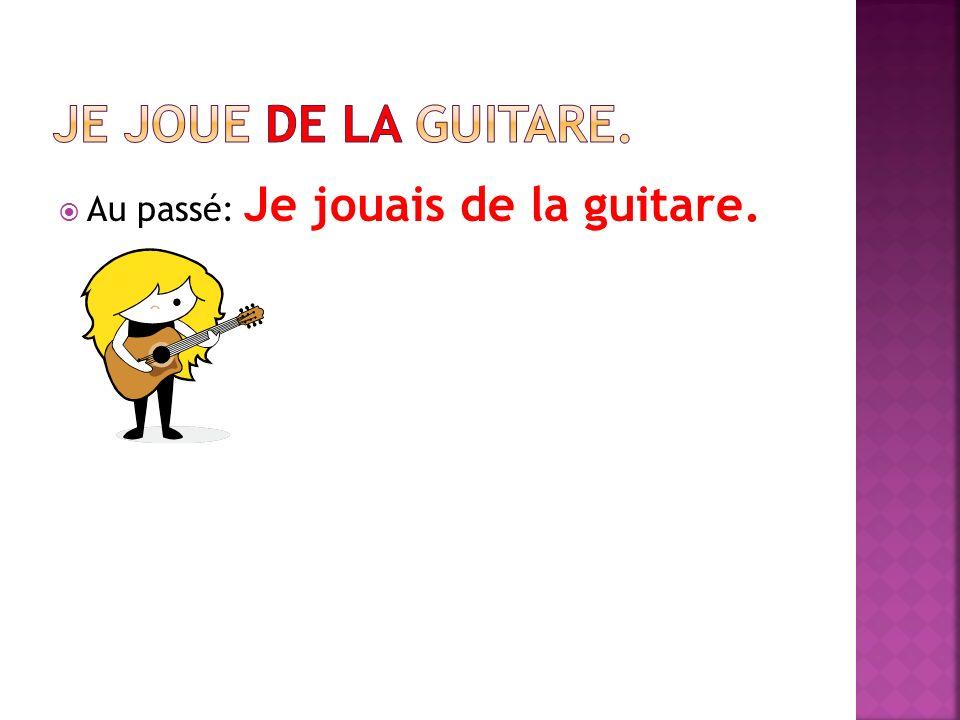 Au passé: Je jouais de la guitare.