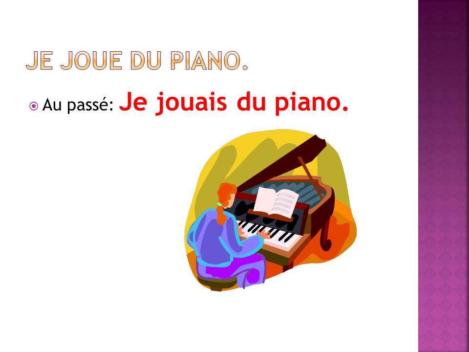 Au passé: Je jouais du piano.