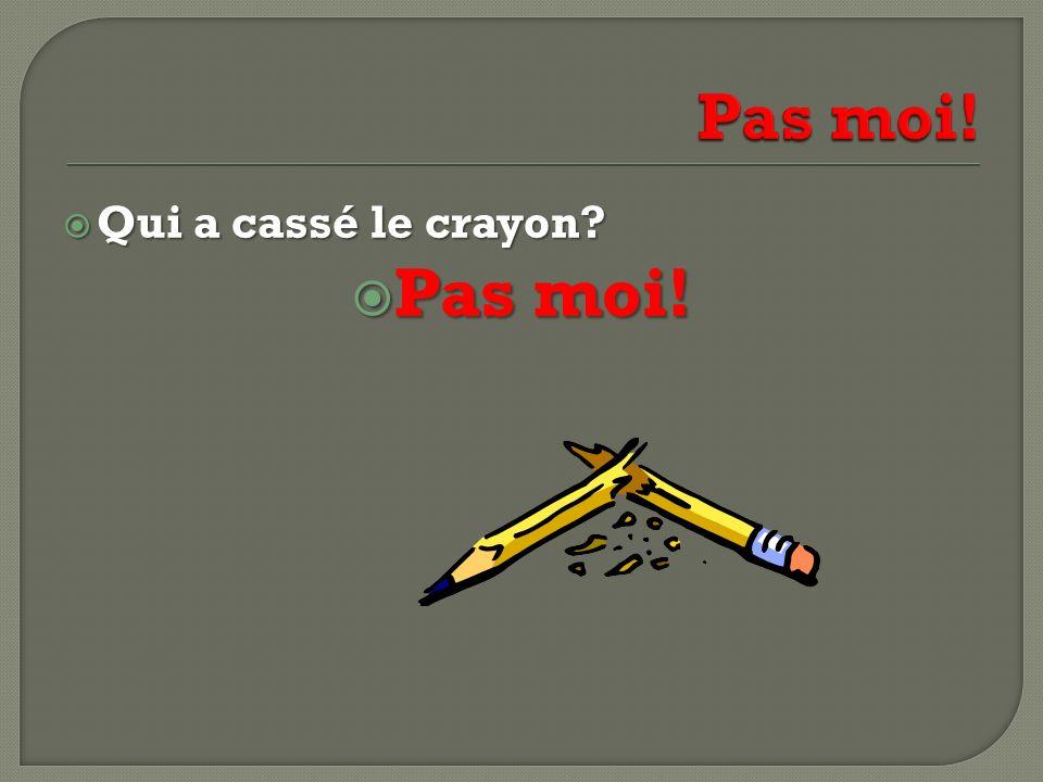Qui a cassé le crayon? Qui a cassé le crayon? Pas moi! Pas moi!