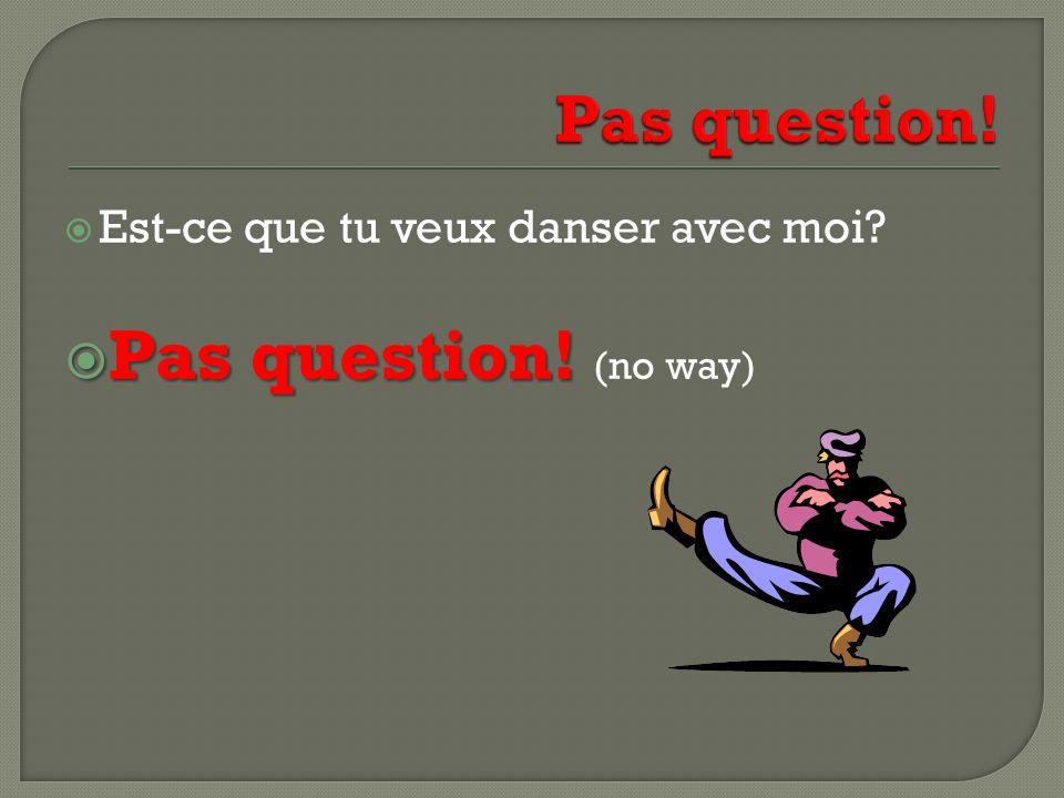 Est-ce que tu veux danser avec moi? Pas question! Pas question! (no way)
