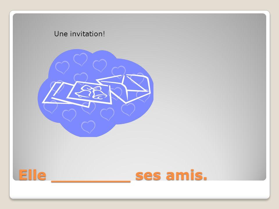 Elle ________ ses amis. Une invitation!