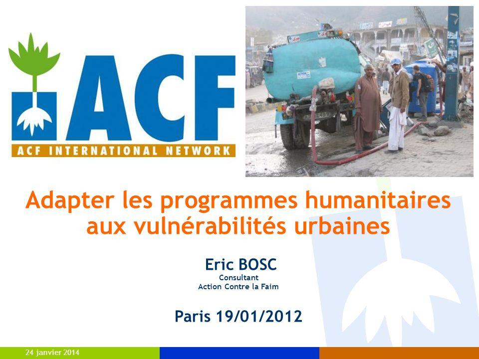 24 janvier 2014 Adapter les programmes humanitaires aux vulnérabilités urbaines Eric BOSC Consultant Action Contre la Faim Paris 19/01/2012