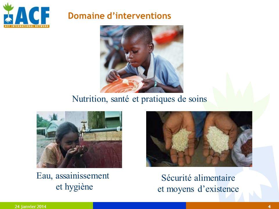 Domaine dinterventions 24 janvier 20144 Nutrition, santé et pratiques de soins Eau, assainissement et hygiène Sécurité alimentaire et moyens dexistenc