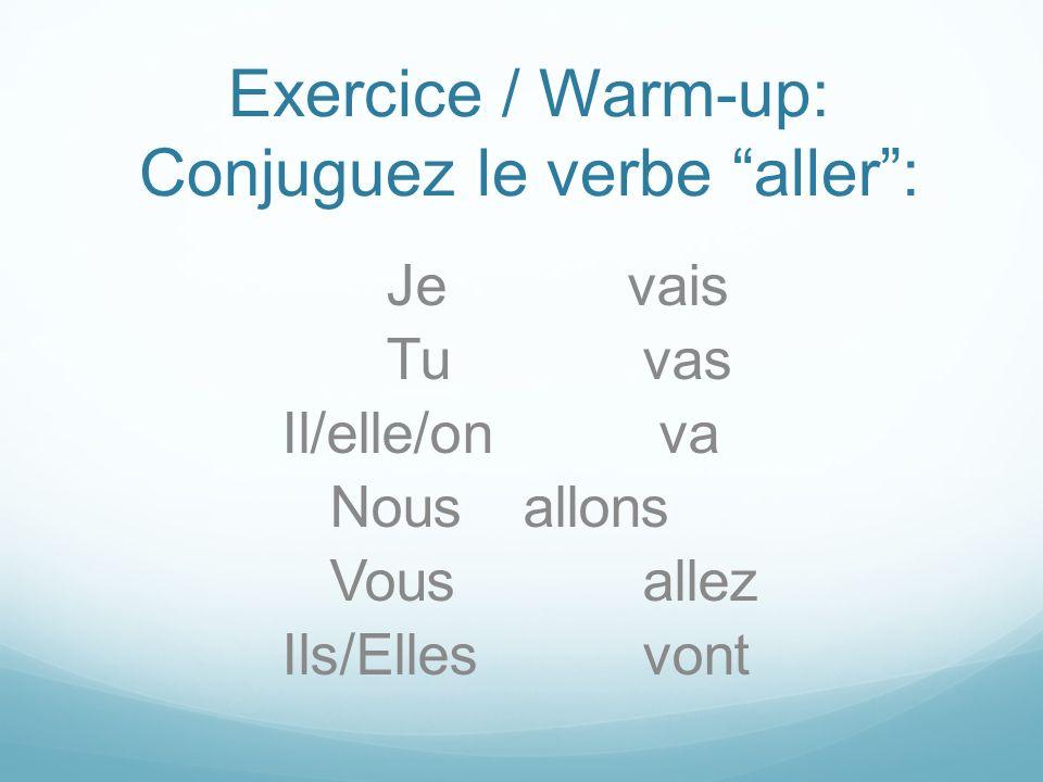 Exercice / Warm-up: Conjuguez le verbe aller: Je vais Tu vas Il/elle/on va Nous allons Vous allez Ils/Elles vont