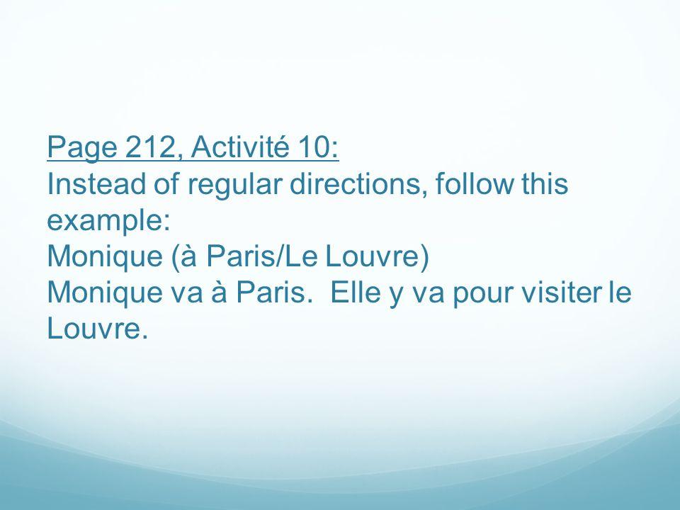 Page 212, Activité 10: Instead of regular directions, follow this example: Monique (à Paris/Le Louvre) Monique va à Paris. Elle y va pour visiter le L
