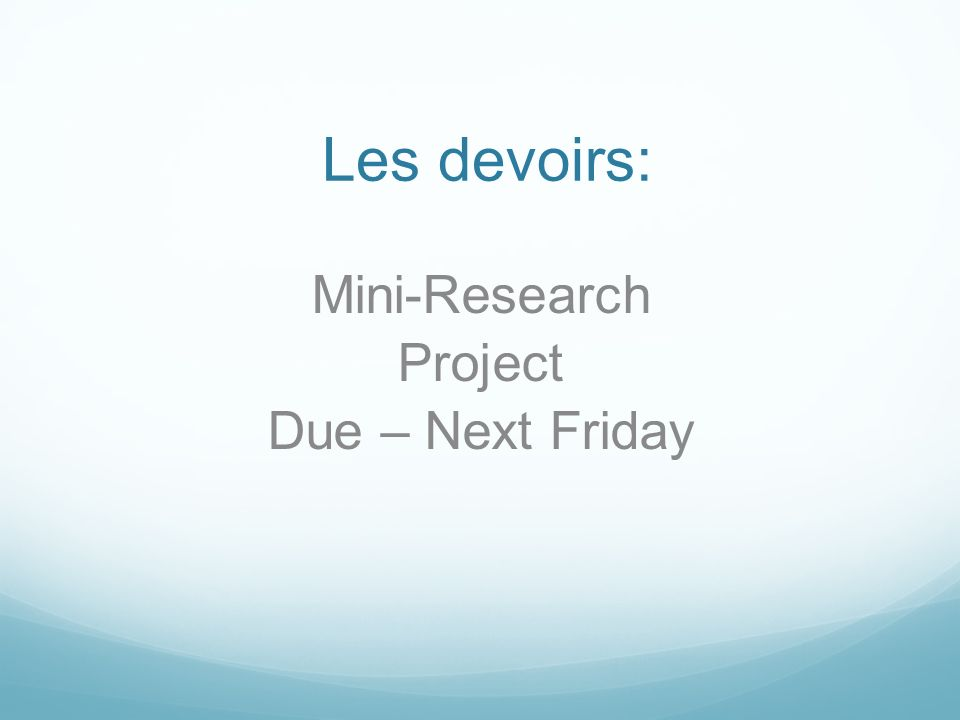 Les devoirs: Mini-Research Project Due – Next Friday