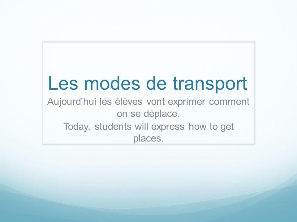 Les modes de transport Aujourdhui les élèves vont exprimer comment on se déplace. Today, students will express how to get places.