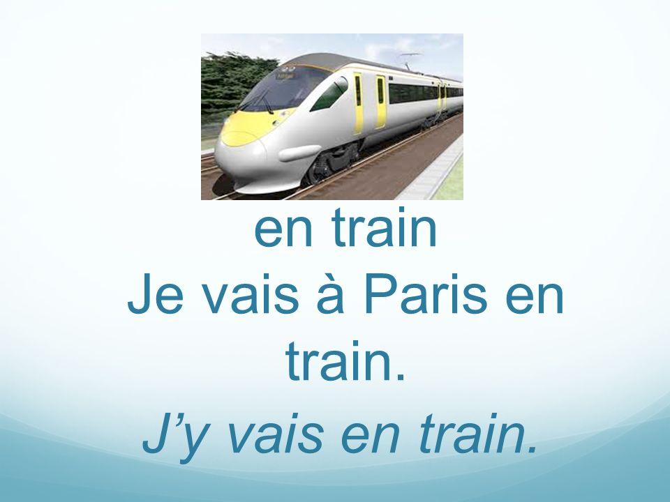 Jy vais en train. en train Je vais à Paris en train.