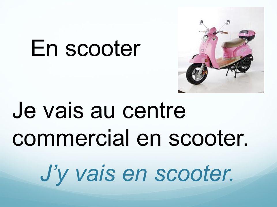 Jy vais en scooter. En scooter Je vais au centre commercial en scooter.