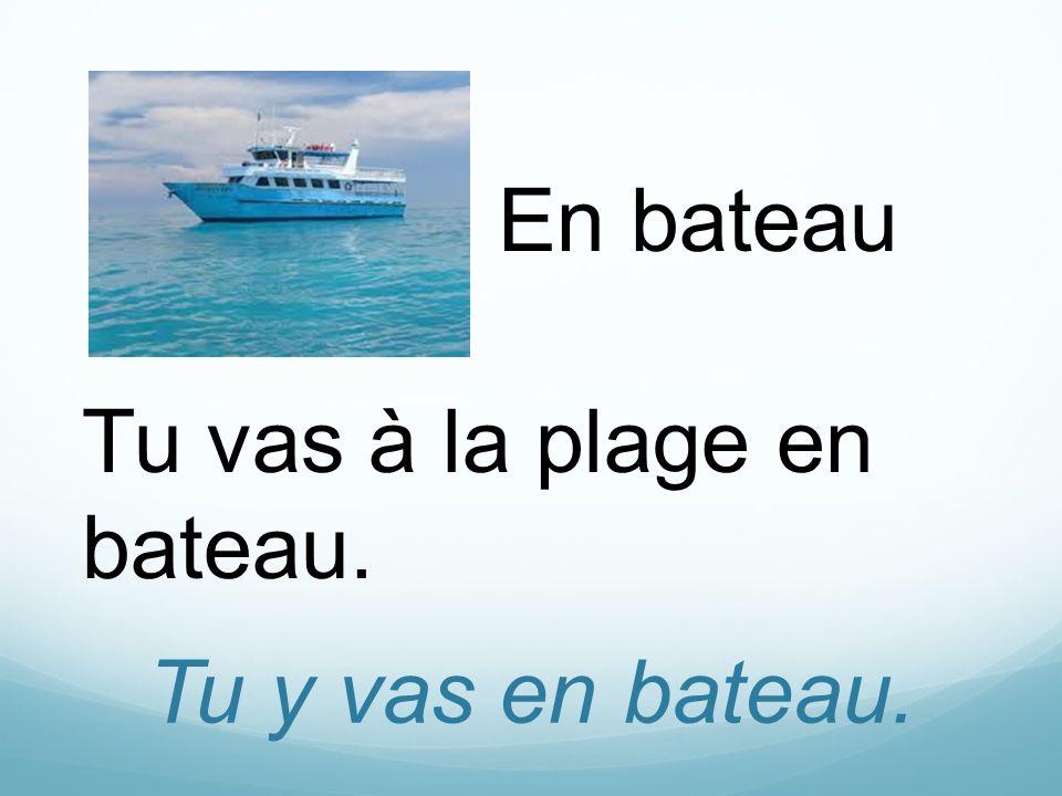 Tu y vas en bateau. En bateau Tu vas à la plage en bateau.