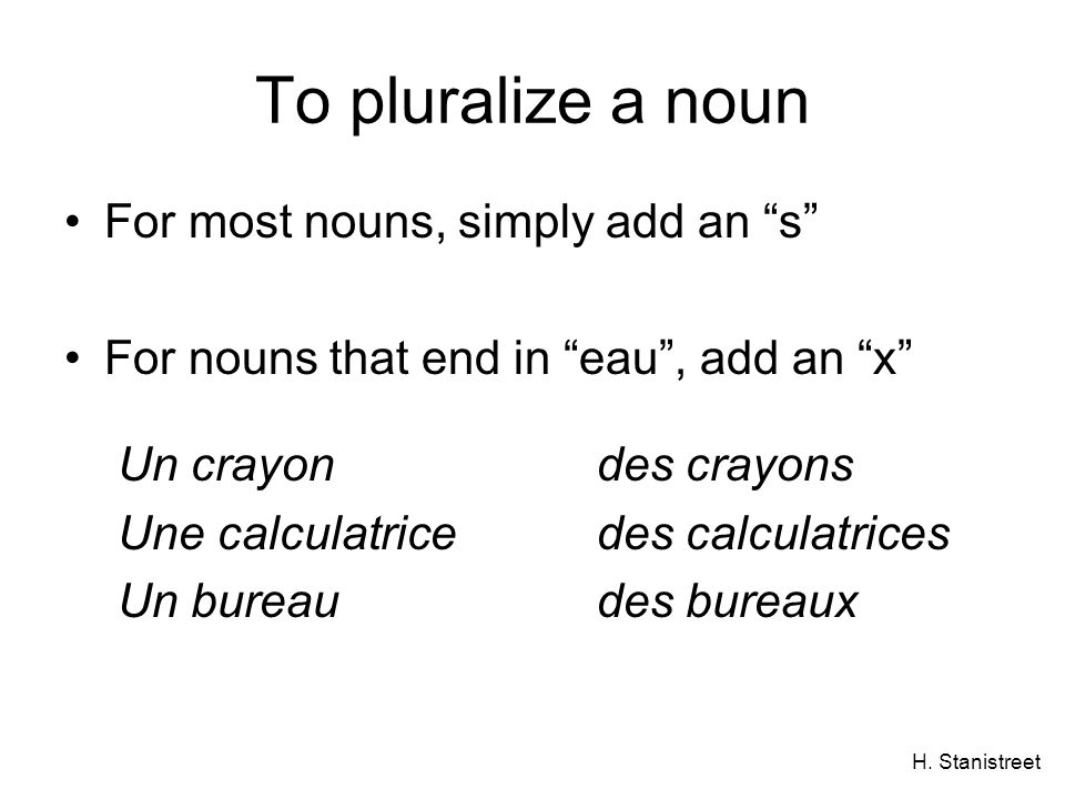 H. Stanistreet To pluralize a noun For most nouns, simply add an s For nouns that end in eau, add an x Un crayondes crayons Une calculatricedes calcul