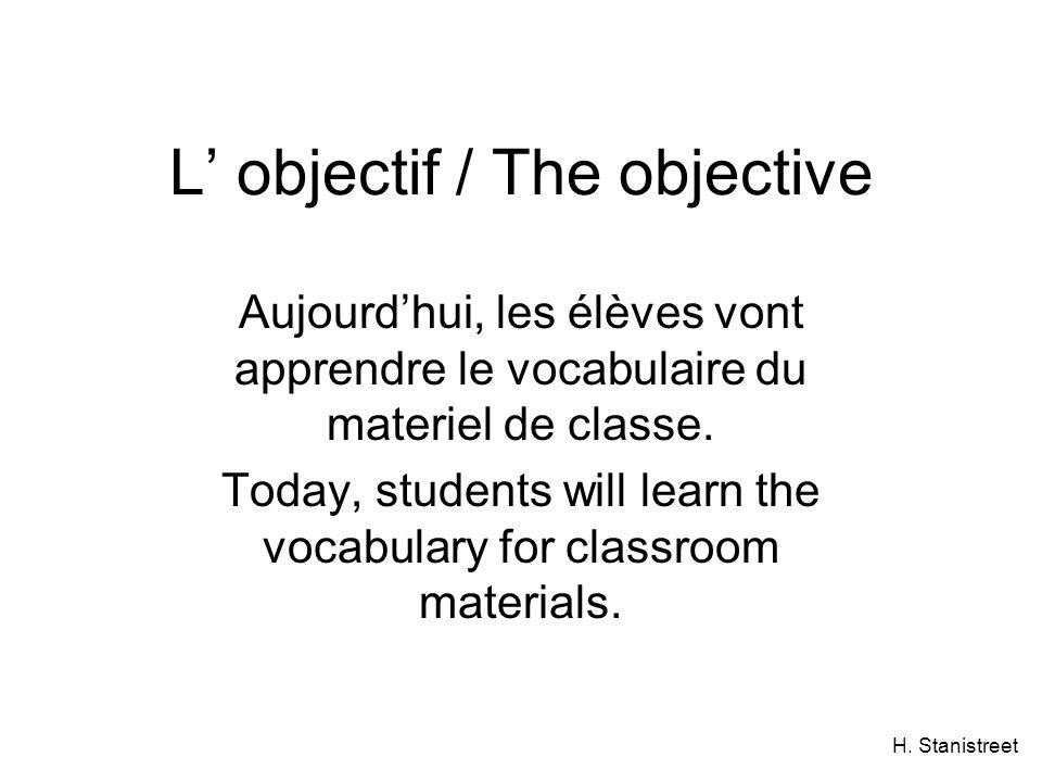H. Stanistreet L objectif / The objective Aujourdhui, les élèves vont apprendre le vocabulaire du materiel de classe. Today, students will learn the v