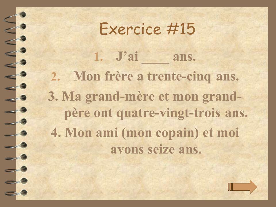 Exercice #15 1. Jai ____ ans. 2. Mon frère a trente-cinq ans. 3. Ma grand-mère et mon grand- père ont quatre-vingt-trois ans. 4. Mon ami (mon copain)