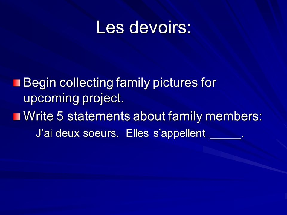 Les devoirs: Begin collecting family pictures for upcoming project. Write 5 statements about family members: Jai deux soeurs. Elles sappellent _____.