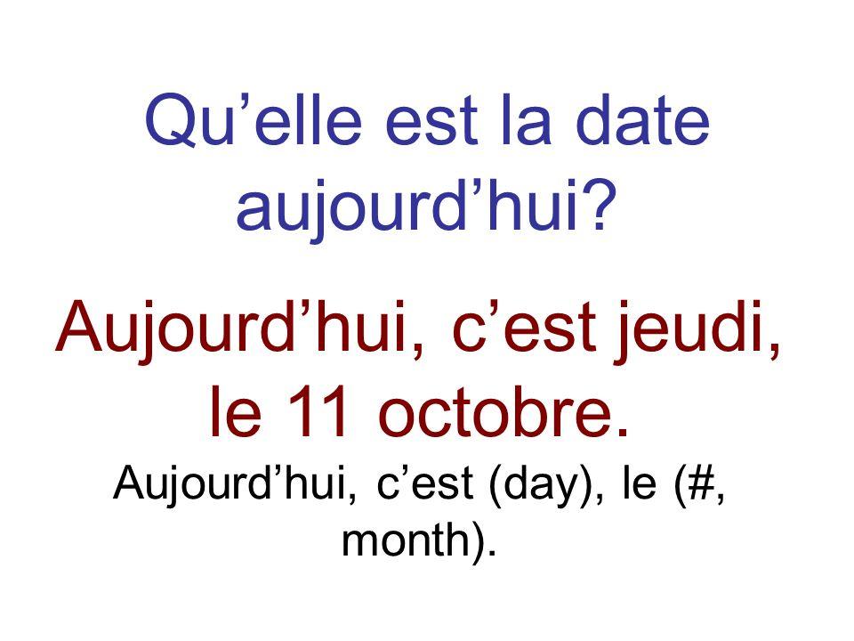 Quelle est la date aujourdhui? Aujourdhui, cest jeudi, le 11 octobre. Aujourdhui, cest (day), le (#, month).