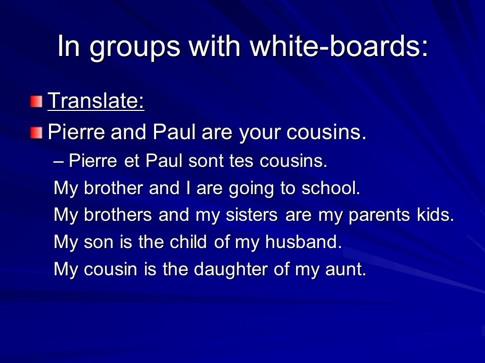 In groups with white-boards: Translate: Pierre and Paul are your cousins. –Pierre et Paul sont tes cousins. My brother and I are going to school. My b