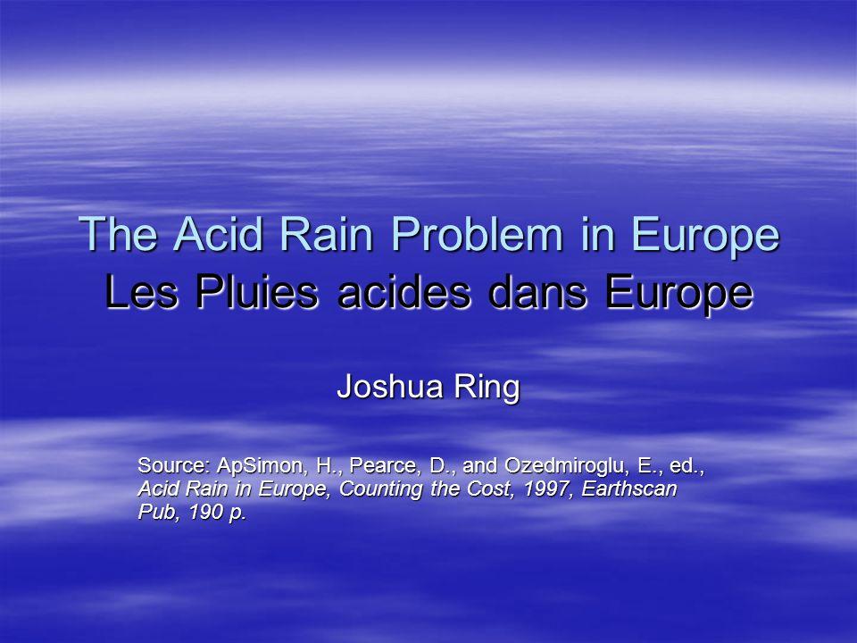 The Acid Rain Problem in Europe Les Pluies acides dans Europe Joshua Ring Source: ApSimon, H., Pearce, D., and Ozedmiroglu, E., ed., Acid Rain in Euro