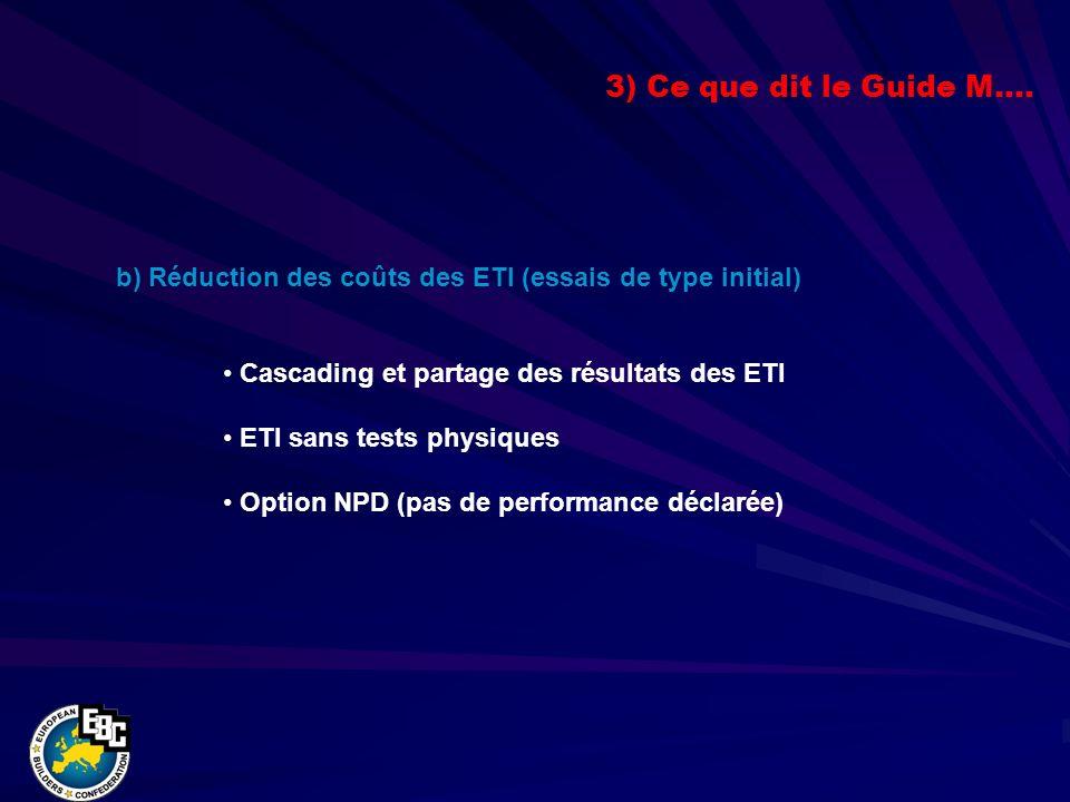 b) Réduction des coûts des ETI (essais de type initial) Cascading et partage des résultats des ETI ETI sans tests physiques Option NPD (pas de performance déclarée) 3) Ce que dit le Guide M….