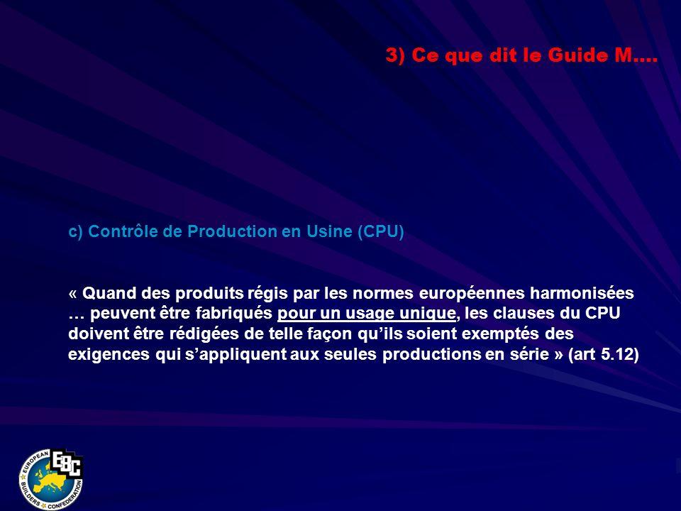 c) Contrôle de Production en Usine (CPU) « Quand des produits régis par les normes européennes harmonisées … peuvent être fabriqués pour un usage unique, les clauses du CPU doivent être rédigées de telle façon quils soient exemptés des exigences qui sappliquent aux seules productions en série » (art 5.12) 3) Ce que dit le Guide M….