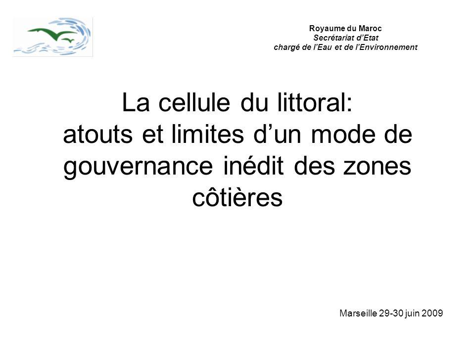 La cellule du littoral: atouts et limites dun mode de gouvernance inédit des zones côtières Marseille 29-30 juin 2009 Royaume du Maroc Secrétariat dEt