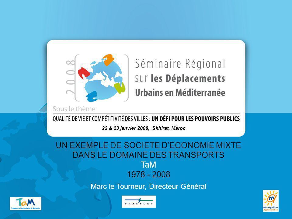 UN EXEMPLE DE SOCIETE DECONOMIE MIXTE DANS LE DOMAINE DES TRANSPORTS TaM 1978 - 2008 22 & 23 janvier 2008, Skhirat, Maroc Marc le Tourneur, Directeur Général