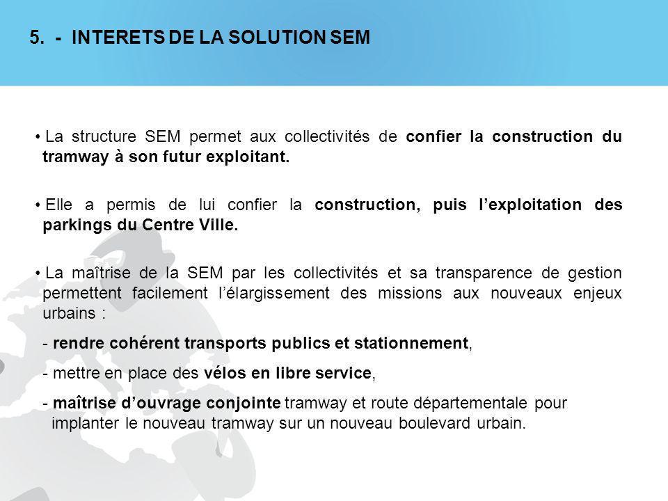 5. - INTERETS DE LA SOLUTION SEM La structure SEM permet aux collectivités de confier la construction du tramway à son futur exploitant. Elle a permis