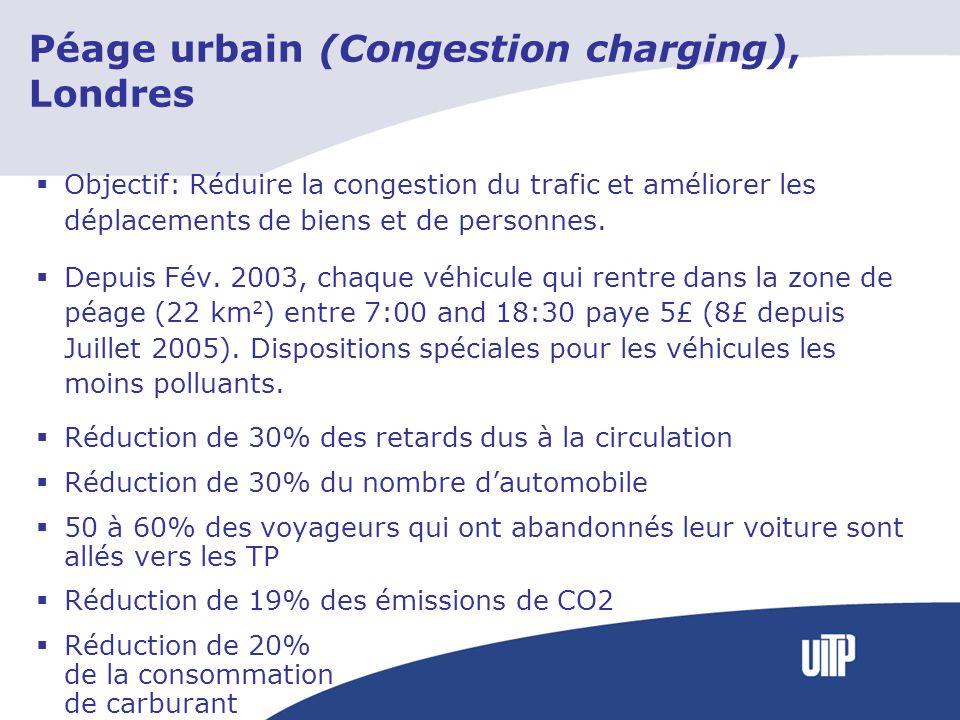 Péage urbain (Congestion charging), Londres Objectif: Réduire la congestion du trafic et améliorer les déplacements de biens et de personnes. Depuis F