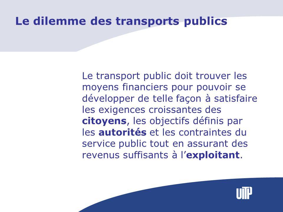 Le dilemme des transports publics Le transport public doit trouver les moyens financiers pour pouvoir se développer de telle façon à satisfaire les exigences croissantes des citoyens, les objectifs définis par les autorités et les contraintes du service public tout en assurant des revenus suffisants à lexploitant.