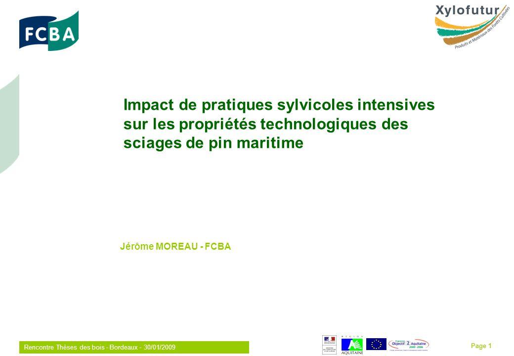 Rencontre Thèses des bois - Bordeaux - 30/01/2009 Page 1 Jérôme MOREAU - FCBA Impact de pratiques sylvicoles intensives sur les propriétés technologiques des sciages de pin maritime