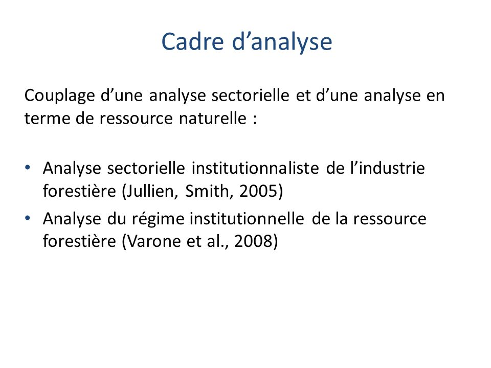 Cadre danalyse Analyse sectorielle institutionnaliste de lindustrie forestière (Jullien, Smith, 2005) Analyse du régime institutionnelle de la ressour