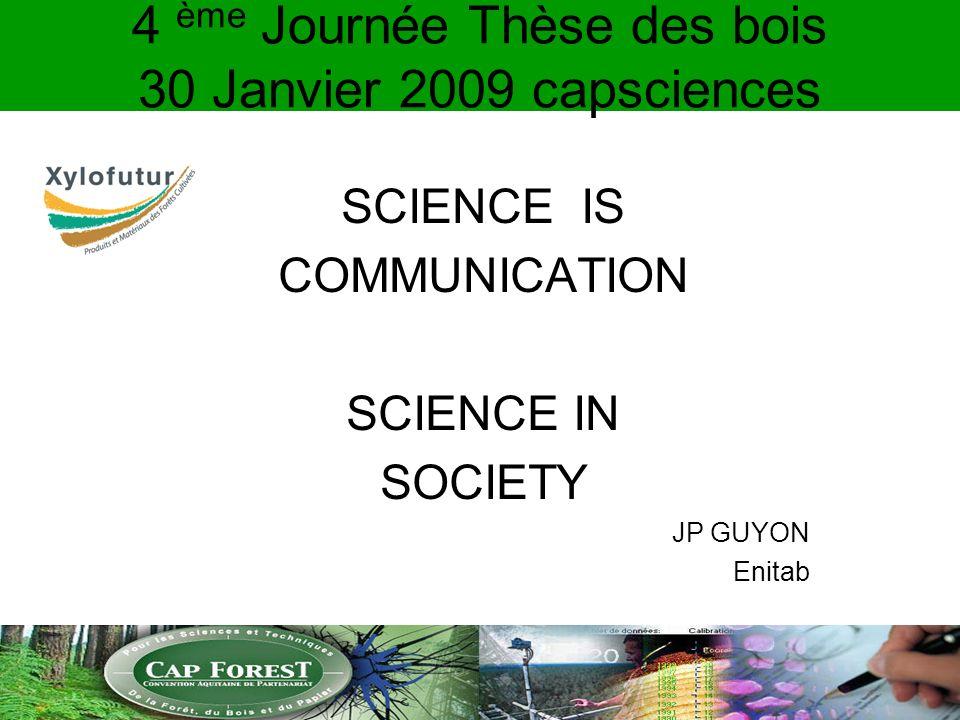 4 ème Journée Thèse des bois 30 Janvier 2009 capsciences SCIENCE IS COMMUNICATION SCIENCE IN SOCIETY JP GUYON Enitab