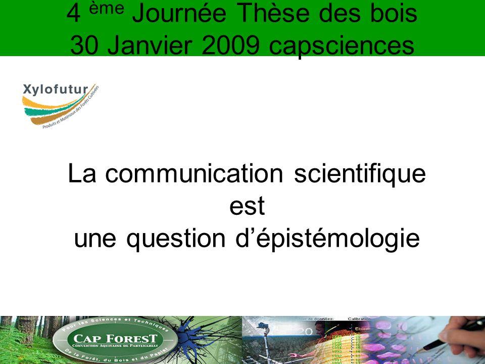 4 ème Journée Thèse des bois 30 Janvier 2009 capsciences La communication scientifique est une question dépistémologie