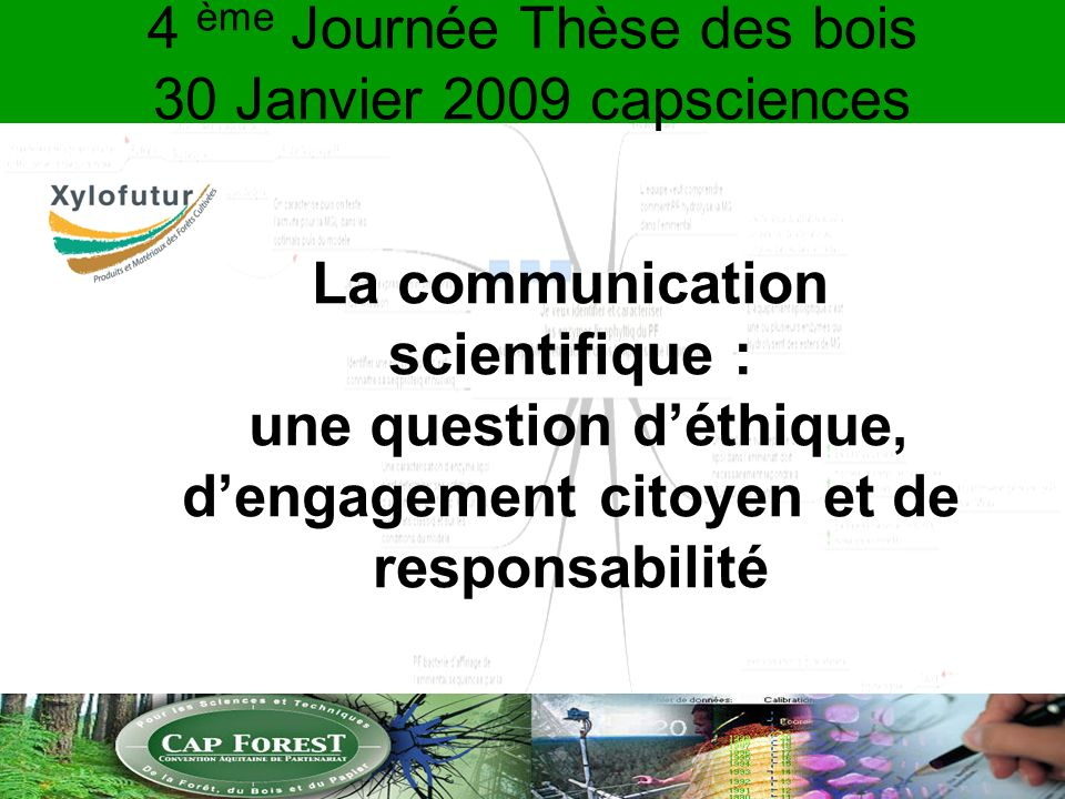 4 ème Journée Thèse des bois 30 Janvier 2009 capsciences La communication scientifique : une question déthique, dengagement citoyen et de responsabili