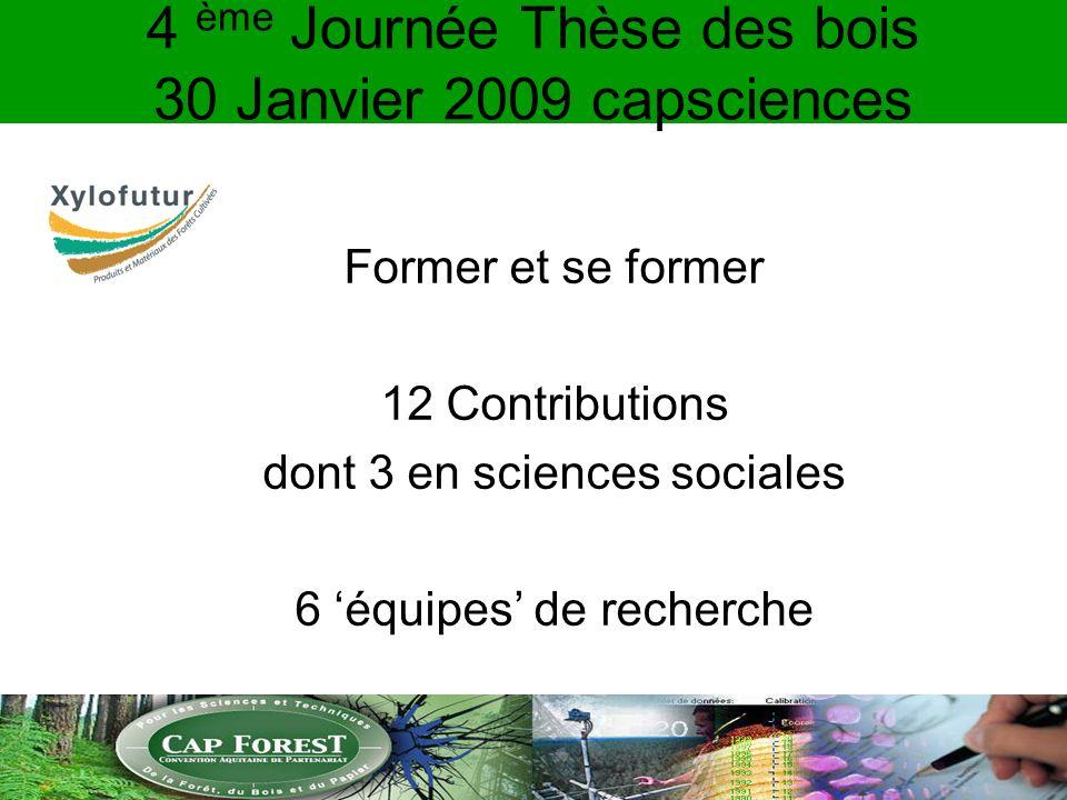 4 ème Journée Thèse des bois 30 Janvier 2009 capsciences Former et se former 12 Contributions dont 3 en sciences sociales 6 équipes de recherche