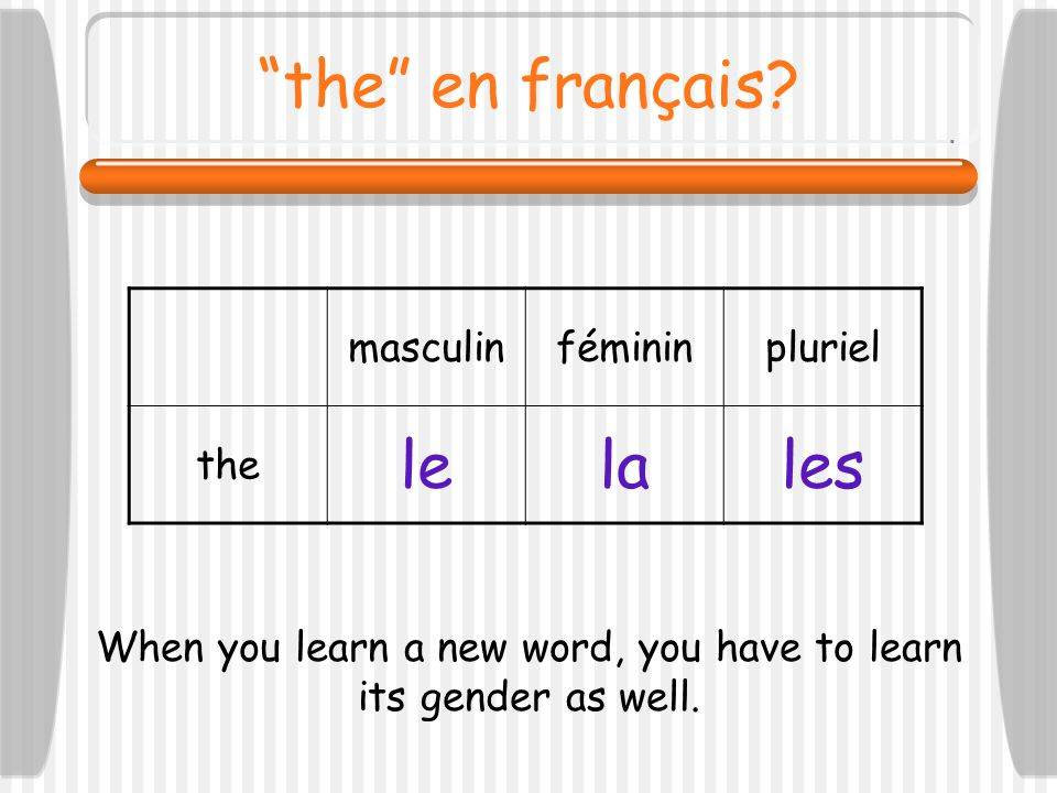 the en français? masculinfémininpluriel the lelales When you learn a new word, you have to learn its gender as well.