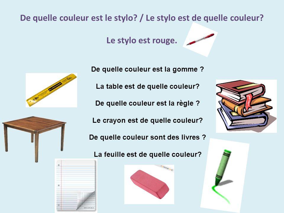 De quelle couleur est le stylo? / Le stylo est de quelle couleur? Le stylo est rouge. De quelle couleur est la gomme ? La table est de quelle couleur?