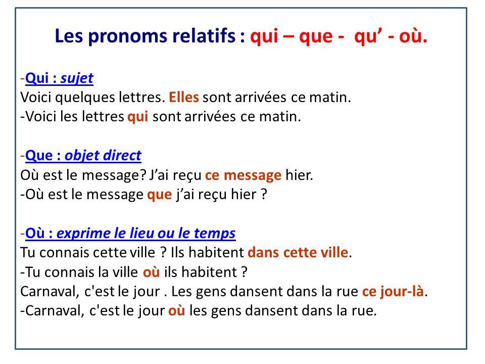 Les pronoms relatifs : qui – que - qu - où. -Qui : sujetQui : sujet Voici quelques lettres. Elles sont arrivées ce matin. -Voici les lettres qui sont
