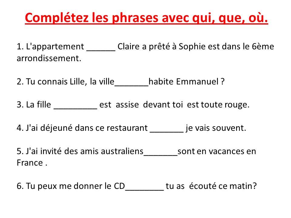 1. L'appartement ______ Claire a prêté à Sophie est dans le 6ème arrondissement. 2. Tu connais Lille, la ville_______habite Emmanuel ? 3. La fille ___