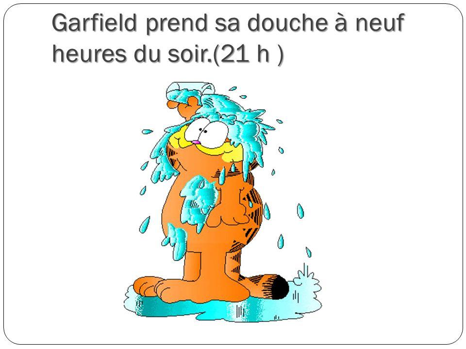 Garfield prend sa douche à neuf heures du soir.(21 h )