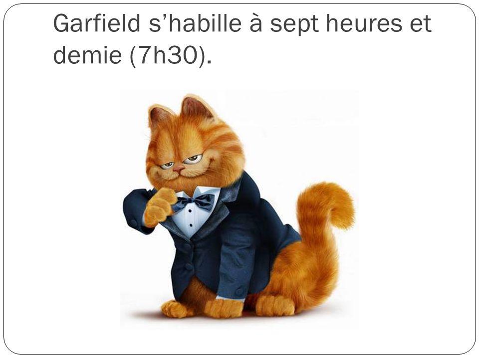 Garfield shabille à sept heures et demie (7h30).