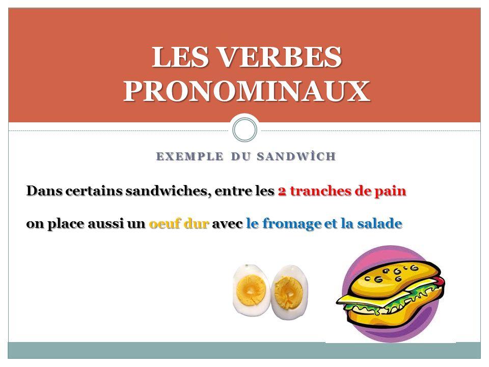 EXEMPLE DU SANDWİCH LES VERBES PRONOMINAUX Dans certains sandwiches, entre les 2 tranches de pain on place aussi un oeuf dur avec le fromage et la salade