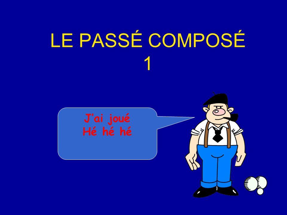 LE PASSÉ COMPOSÉ 1 Jai joué Hé hé hé