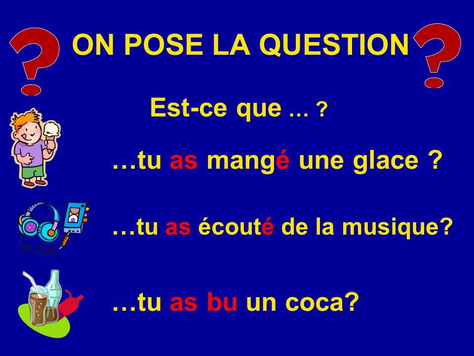 ON POSE LA QUESTION Est-ce que … ? …tu as mangé une glace ? … tu as écouté de la musique? …tu as bu un coca?