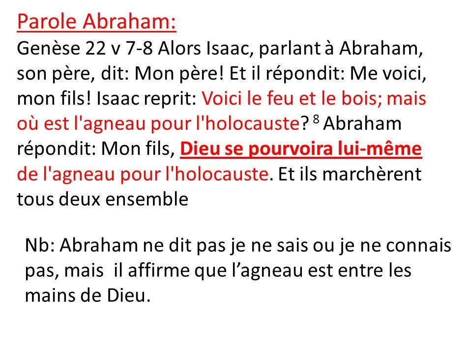 Parole Abraham: Genèse 22 v 7-8 Alors Isaac, parlant à Abraham, son père, dit: Mon père! Et il répondit: Me voici, mon fils! Isaac reprit: Voici le fe