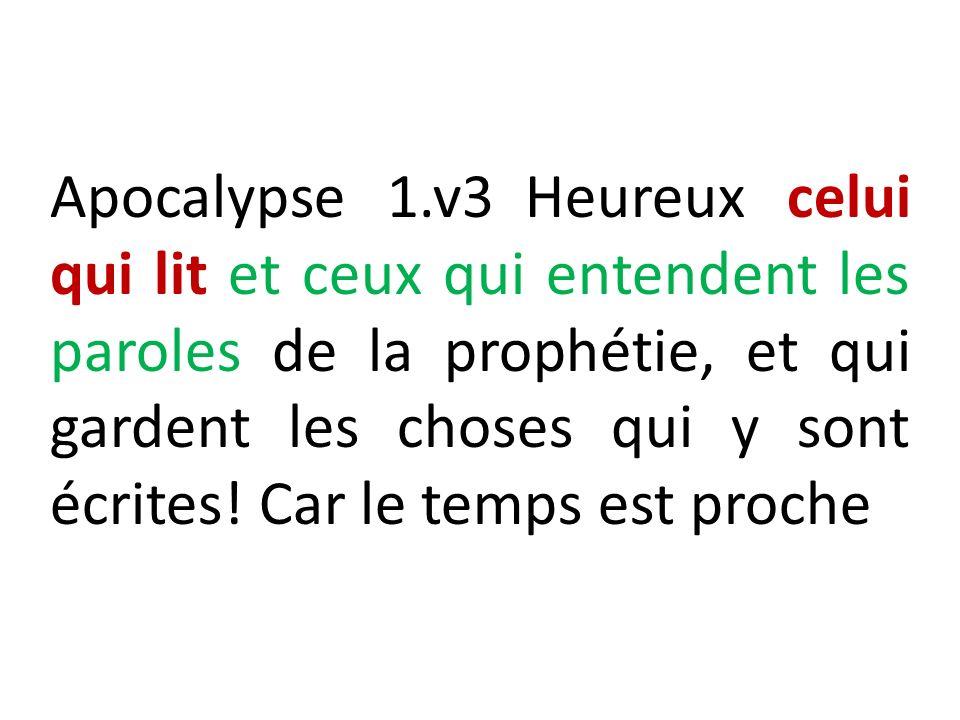 Apocalypse 1.v3 Heureux celui qui lit et ceux qui entendent les paroles de la prophétie, et qui gardent les choses qui y sont écrites! Car le temps es