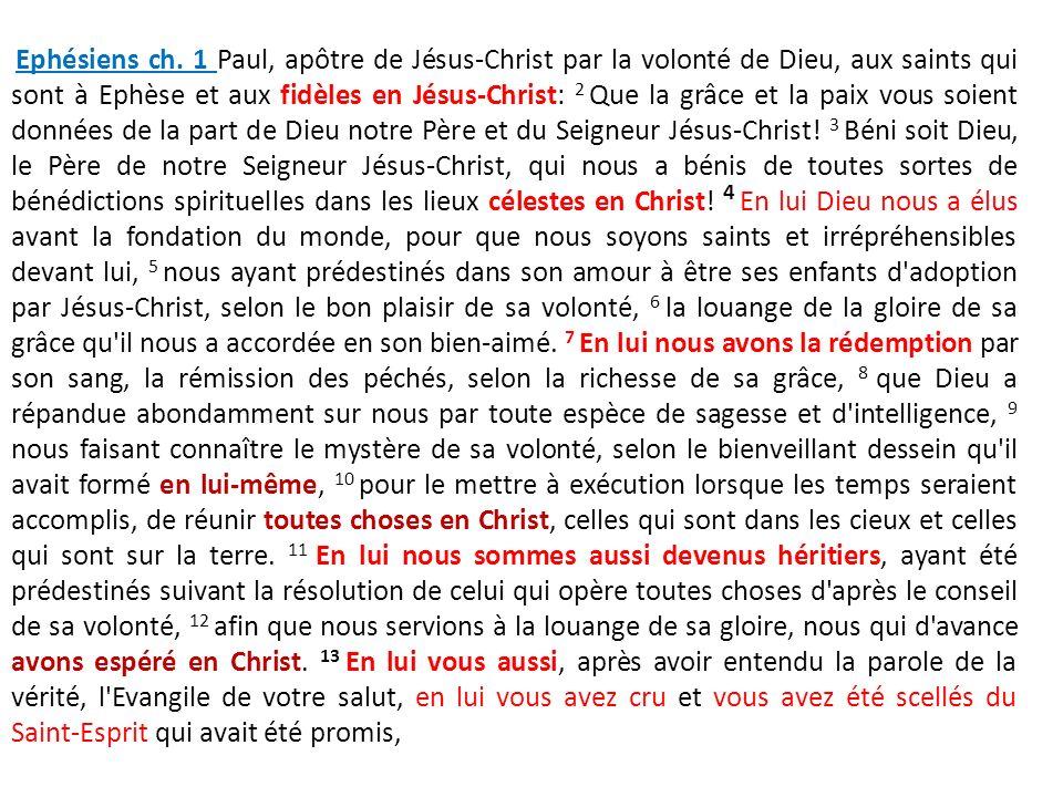 Ephésiens ch. 1 Paul, apôtre de Jésus-Christ par la volonté de Dieu, aux saints qui sont à Ephèse et aux fidèles en Jésus-Christ: 2 Que la grâce et la